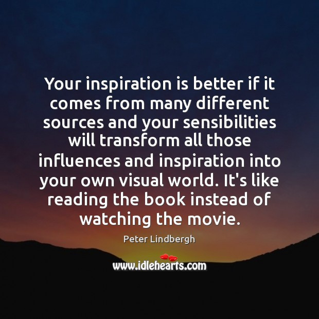 Your inspiration is better if it comes from many different sources and Image
