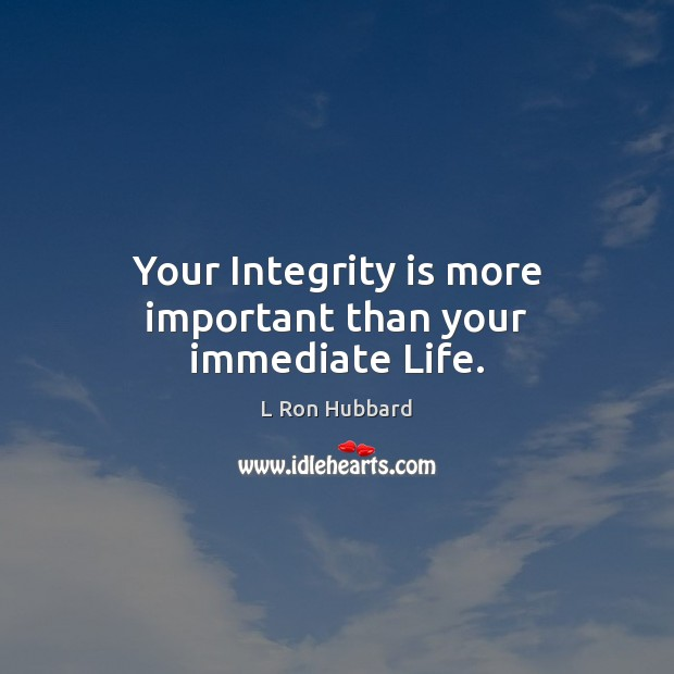 Your Integrity is more important than your immediate Life. L Ron Hubbard Picture Quote