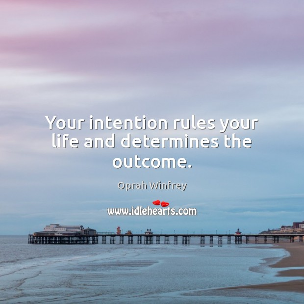 Your intention rules your life and determines the outcome. Image