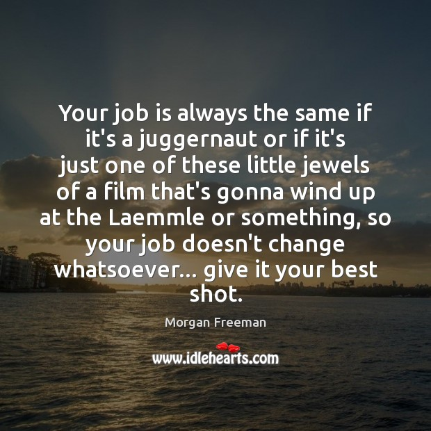 Your job is always the same if it's a juggernaut or if Morgan Freeman Picture Quote