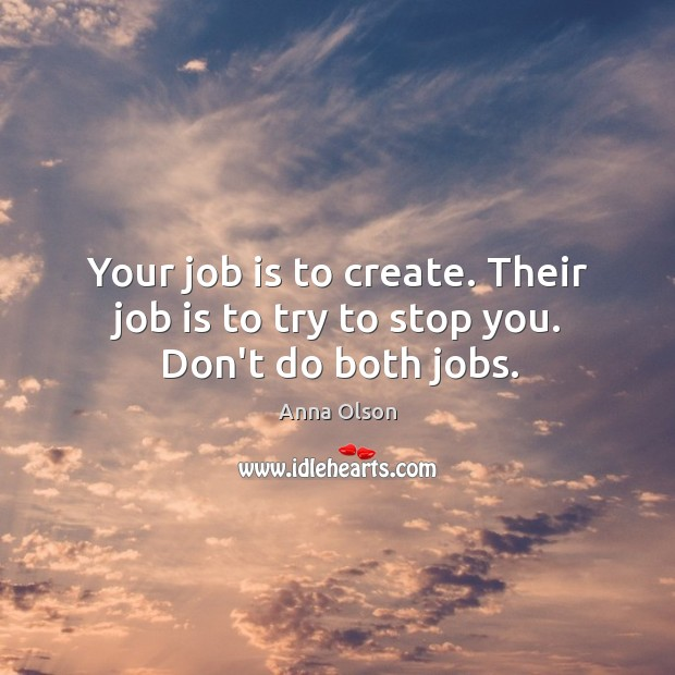 Your job is to create. Their job is to try to stop you. Don't do both jobs. Anna Olson Picture Quote