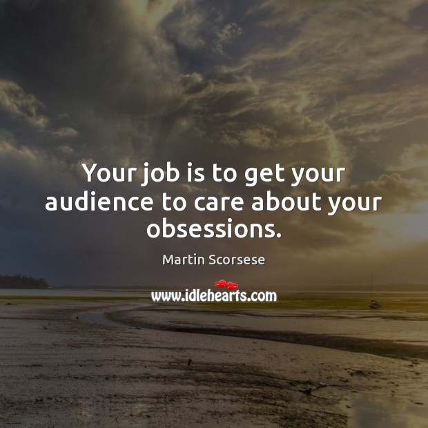 Your job is to get your audience to care about your obsessions. Martin Scorsese Picture Quote