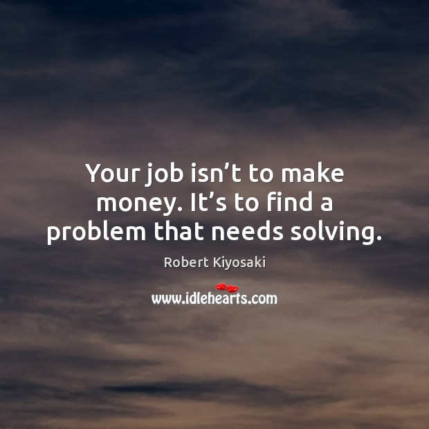 Your job isn't to make money. It's to find a problem that needs solving. Image