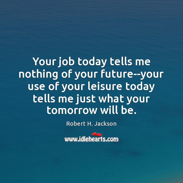 Your job today tells me nothing of your future–your use of your Robert H. Jackson Picture Quote