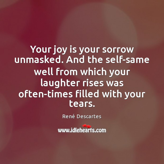 Your joy is your sorrow unmasked. And the self-same well from which René Descartes Picture Quote