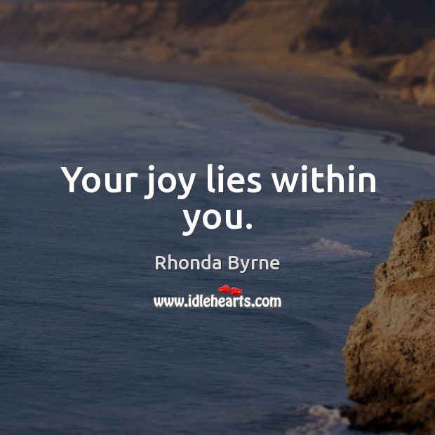 Your joy lies within you. Rhonda Byrne Picture Quote