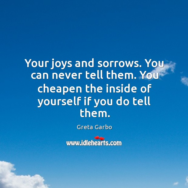 Your joys and sorrows. You can never tell them. You cheapen the inside of yourself if you do tell them. Greta Garbo Picture Quote