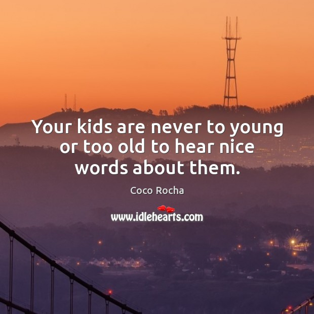 Your kids are never to young or too old to hear nice words about them. Coco Rocha Picture Quote