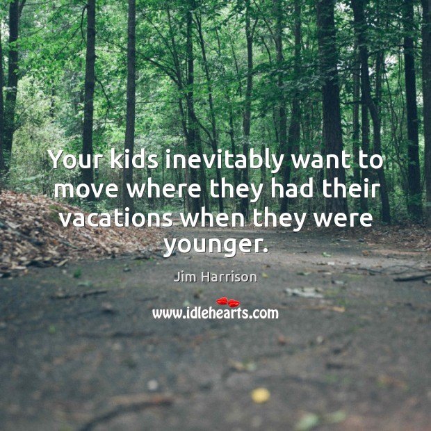 Image, Your kids inevitably want to move where they had their vacations when they were younger.