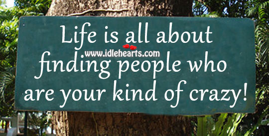 Life is all about finding people who are your kind of crazy! Image