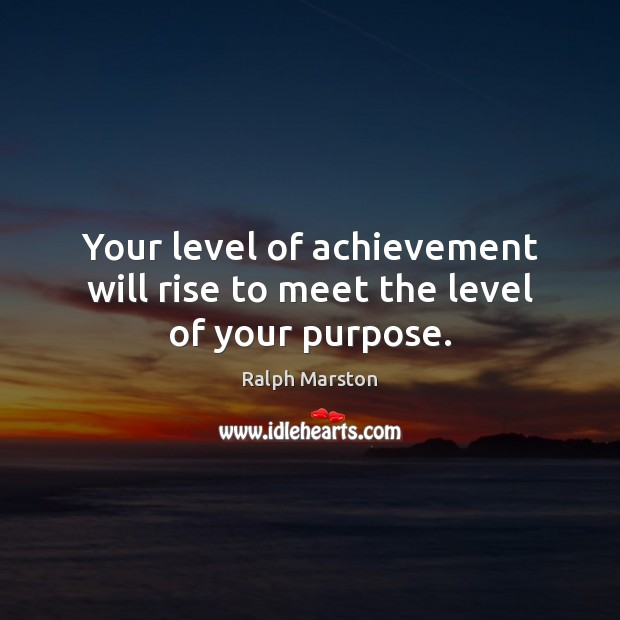 Your level of achievement will rise to meet the level of your purpose. Ralph Marston Picture Quote