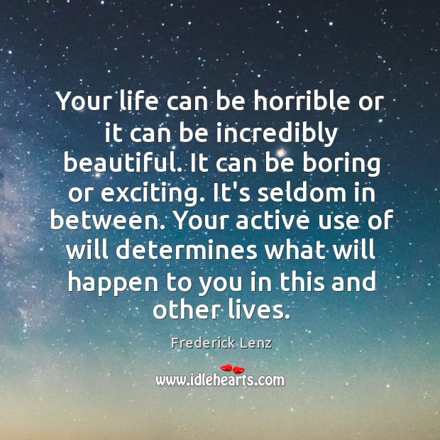 Your life can be horrible or it can be incredibly beautiful. It Image