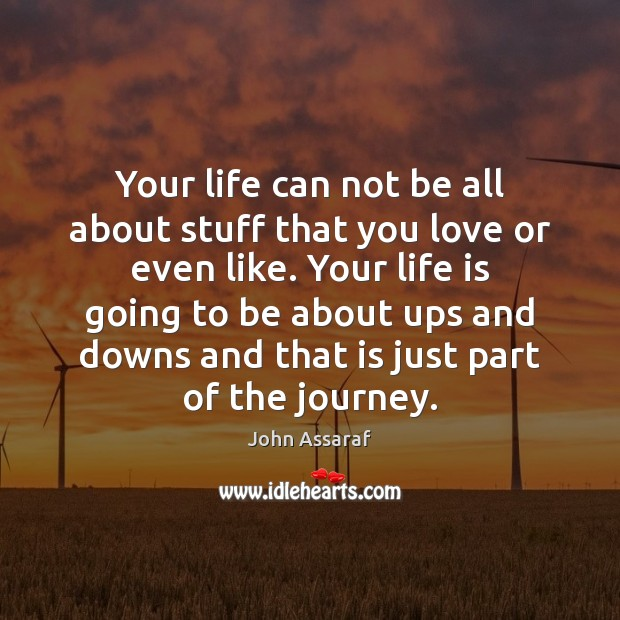 Your life can not be all about stuff that you love or John Assaraf Picture Quote