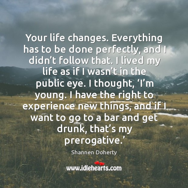 Your life changes. Everything has to be done perfectly, and I didn't follow that. Shannen Doherty Picture Quote