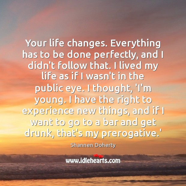Your life changes. Everything has to be done perfectly, and I didn't Shannen Doherty Picture Quote