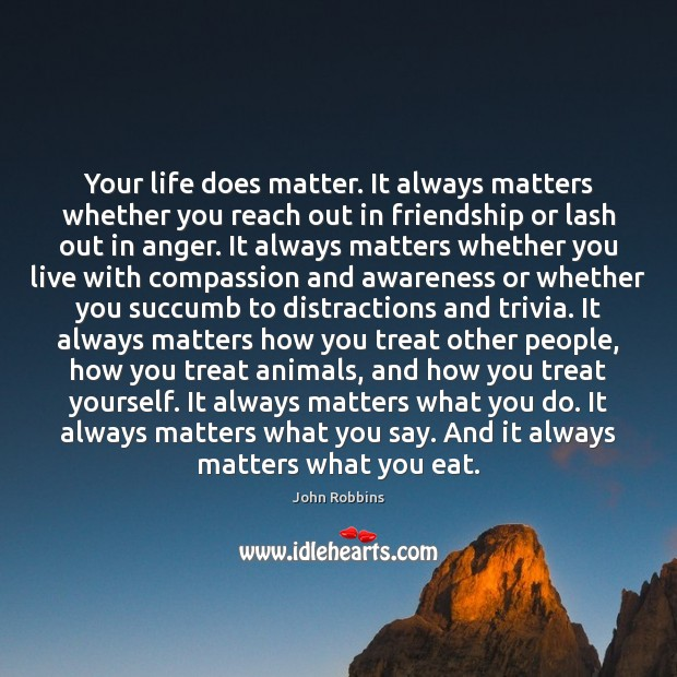 Your life does matter. It always matters whether you reach out in John Robbins Picture Quote