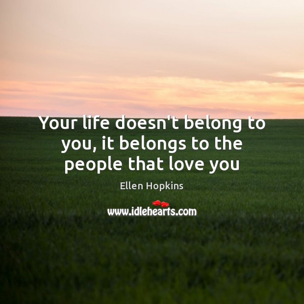 Your life doesn't belong to you, it belongs to the people that love you Ellen Hopkins Picture Quote