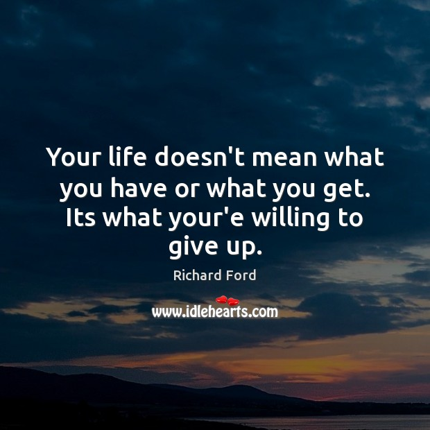 Image, Your life doesn't mean what you have or what you get. Its what your'e willing to give up.