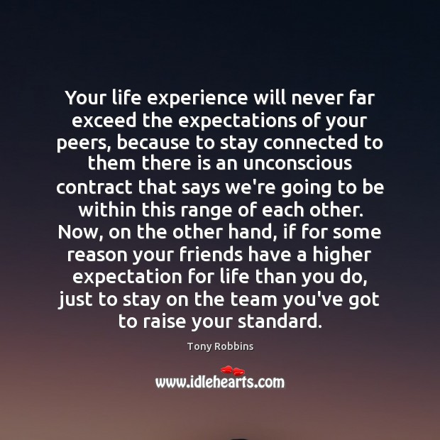Your Life Experience Will Never Far Exceed The Expectations Of Your