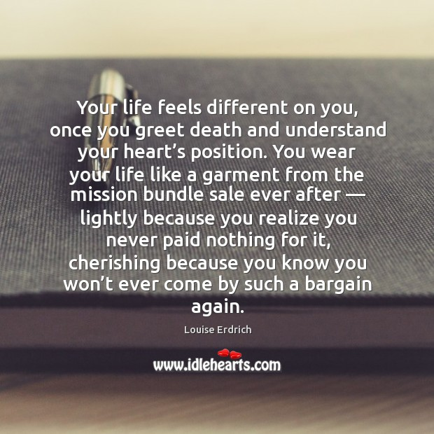 Your life feels different on you, once you greet death and understand your heart's position. Image