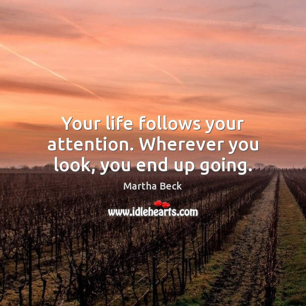 Image, Your life follows your attention. Wherever you look, you end up going.