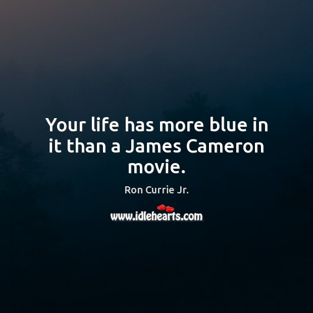 Your life has more blue in it than a James Cameron movie. Ron Currie Jr. Picture Quote