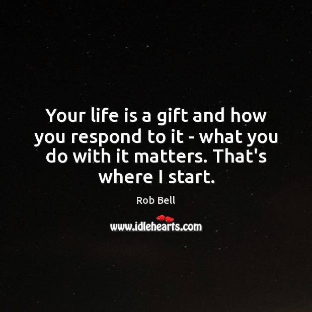 Your life is a gift and how you respond to it – Rob Bell Picture Quote