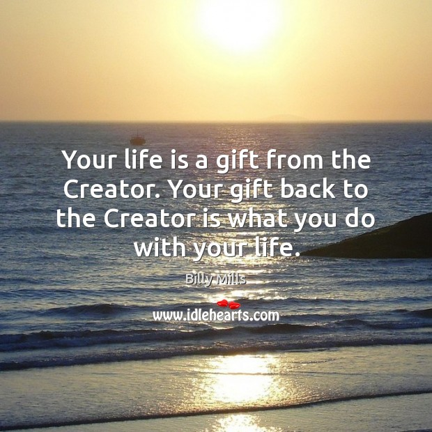 Your life is a gift from the Creator. Your gift back to Image