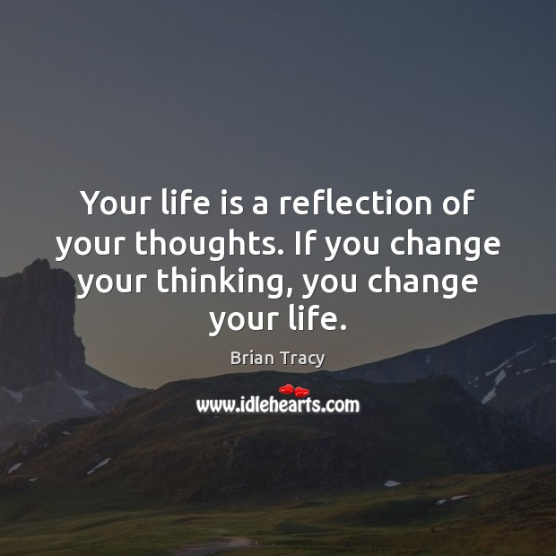 Your life is a reflection of your thoughts. If you change your Image