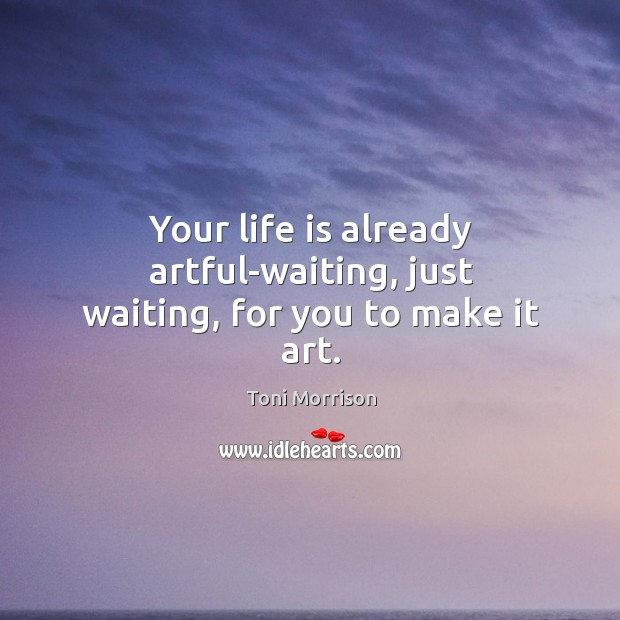 Your life is already artful-waiting, just waiting, for you to make it art. Image
