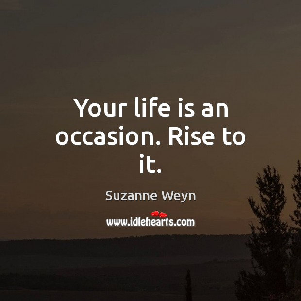 Your life is an occasion. Rise to it. Image