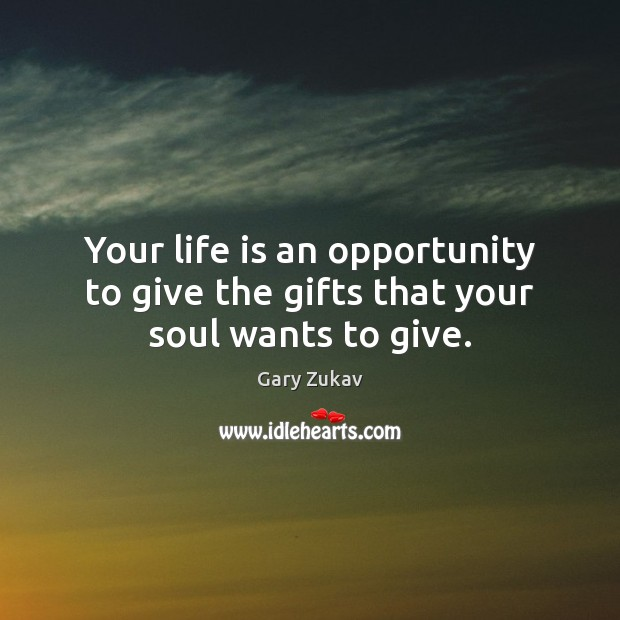 Your life is an opportunity to give the gifts that your soul wants to give. Image