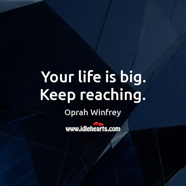 Your life is big. Keep reaching. Image