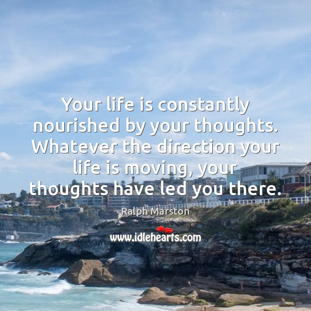 Your life is constantly nourished by your thoughts. Whatever the direction your Ralph Marston Picture Quote