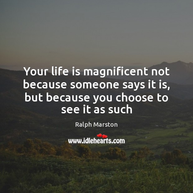 Your life is magnificent not because someone says it is, but because Ralph Marston Picture Quote