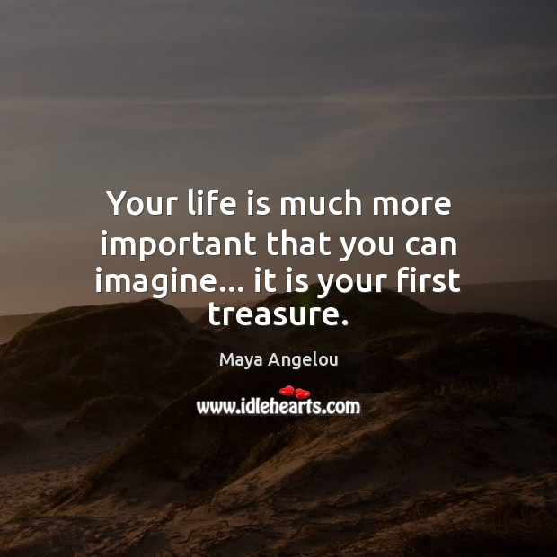 Image, Your life is much more important that you can imagine… it is your first treasure.