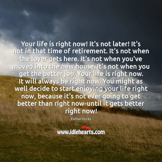 Image, Your life is right now! It's not later! It's not in that