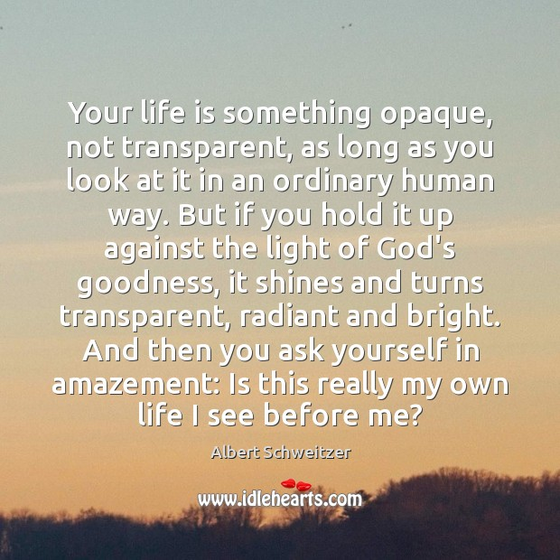 Your life is something opaque, not transparent, as long as you look Image