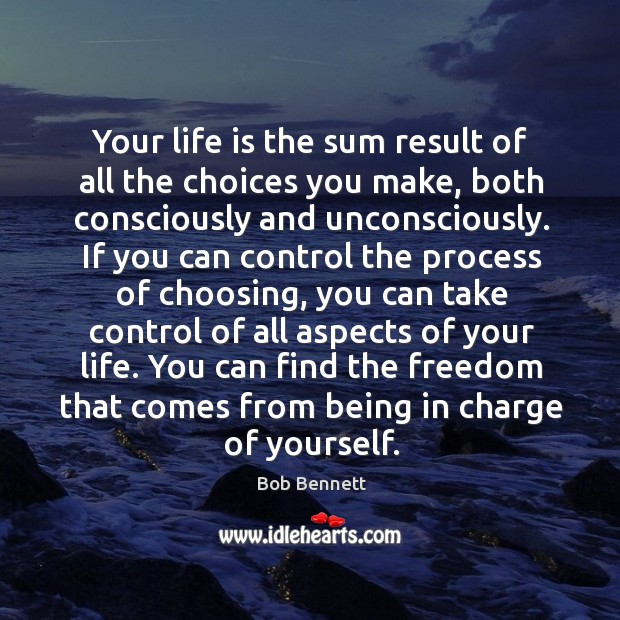 Image, Your life is the sum result of all the choices you make, both consciously and unconsciously.