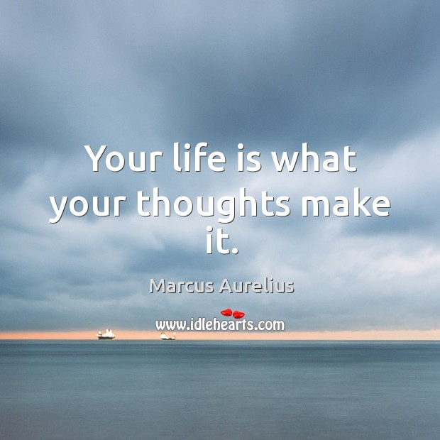 Your life is what your thoughts make it. Image