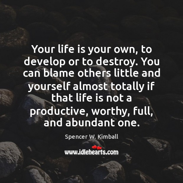 Your life is your own, to develop or to destroy. You can Spencer W. Kimball Picture Quote