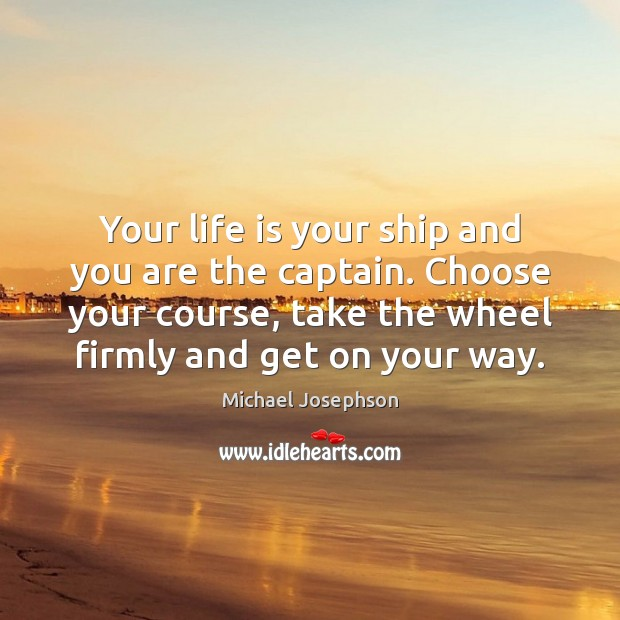 Your life is your ship and you are the captain. Choose your Michael Josephson Picture Quote