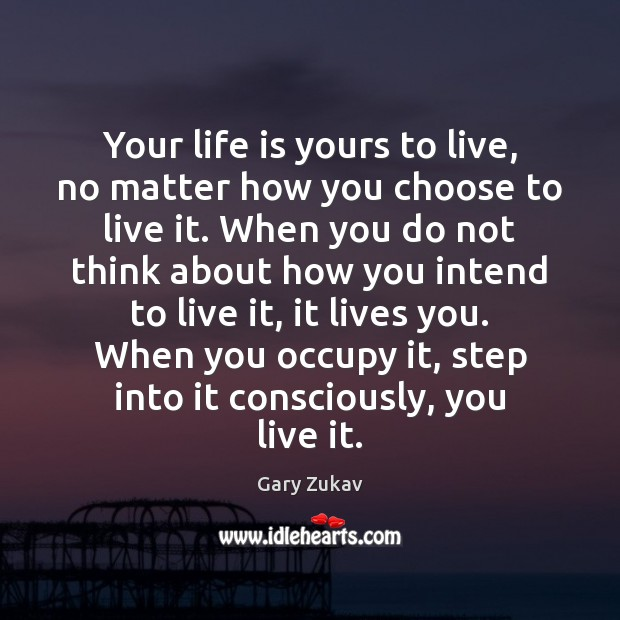 Your life is yours to live, no matter how you choose to Gary Zukav Picture Quote