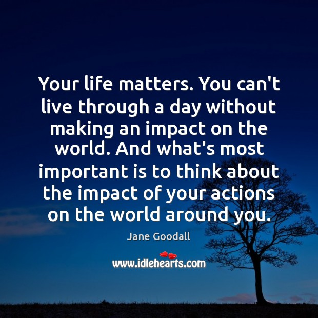 Your life matters. You can't live through a day without making an Jane Goodall Picture Quote