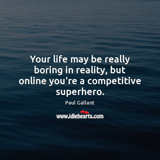Paul Gallant Picture Quote image saying: Your life may be really boring in reality, but online you're a competitive superhero.
