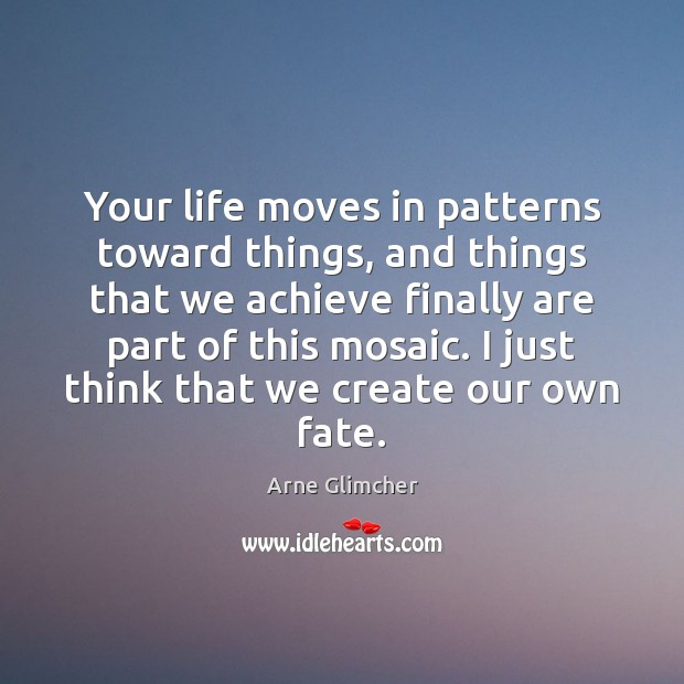 Your life moves in patterns toward things, and things that we achieve Image
