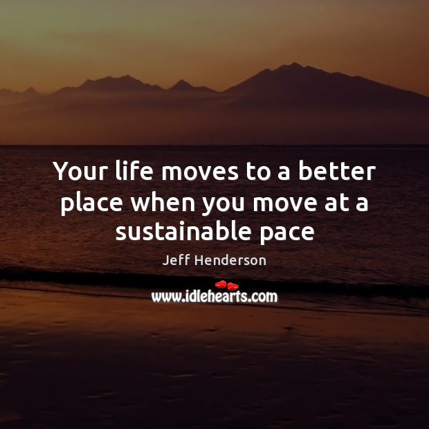 Your life moves to a better place when you move at a sustainable pace Image
