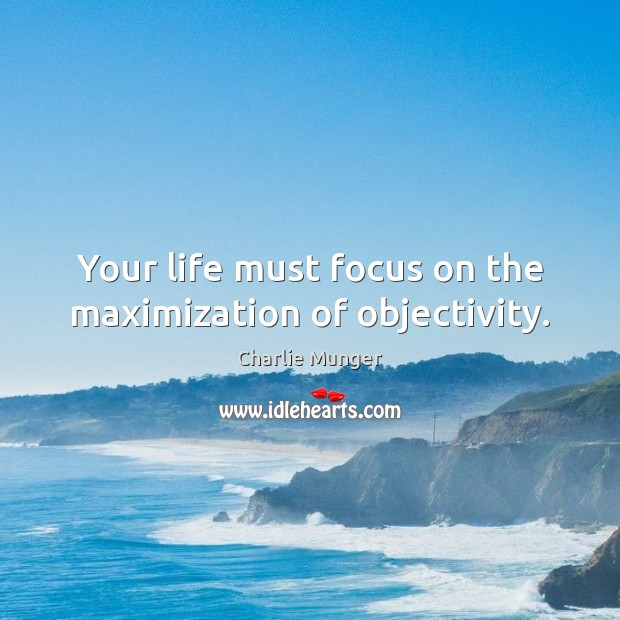 Image, Your life must focus on the maximization of objectivity.
