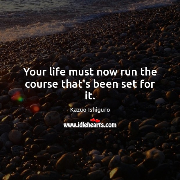 Your life must now run the course that's been set for it. Image