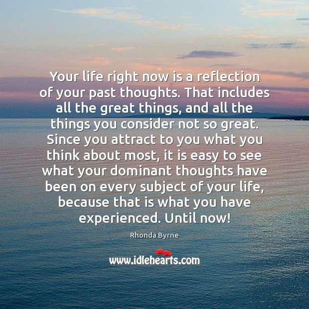 Your life right now is a reflection of your past thoughts. That Image